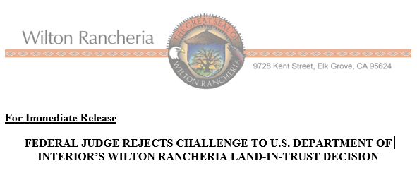 FEDERAL JUDGE REJECTS CHALLENGE TO U.S. DEPARTMENT OF INTERIOR'S WILTON RANCHERIA LAND-IN-TRUST DECISION
